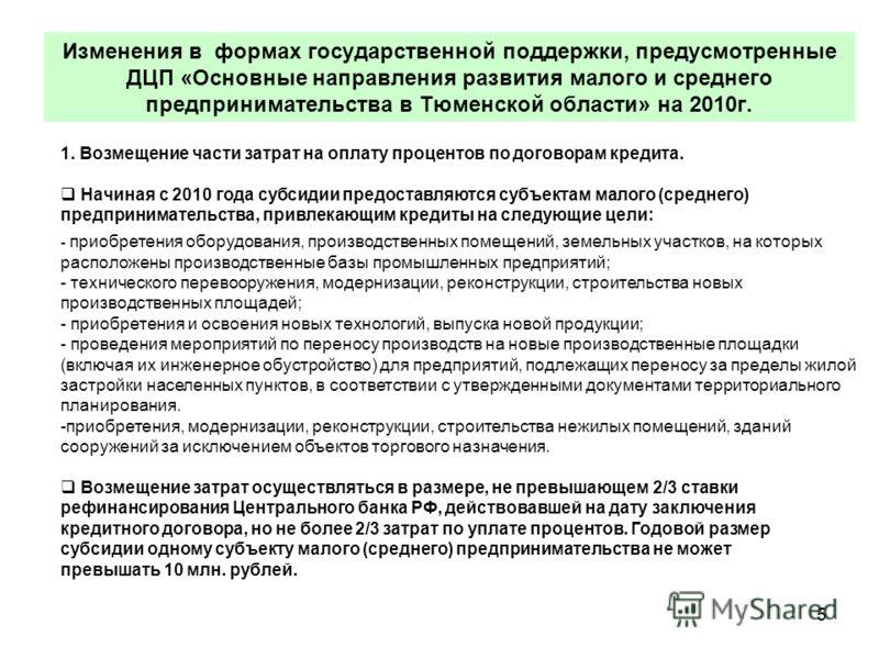 5 Изменения в формах государственной поддержки, предусмотренные ДЦП «Основные направления развития малого и среднего предпринимательства в Тюменской области» на 2010г. 1. Возмещение части затрат на оплату процентов по договорам кредита. Начиная с 201