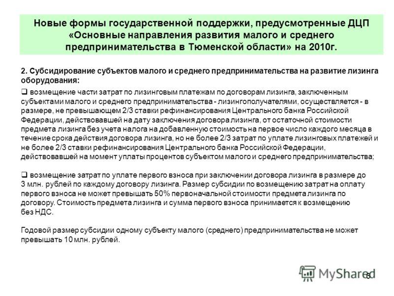 6 Новые формы государственной поддержки, предусмотренные ДЦП «Основные направления развития малого и среднего предпринимательства в Тюменской области» на 2010г. 2. Субсидирование субъектов малого и среднего предпринимательства на развитие лизинга обо