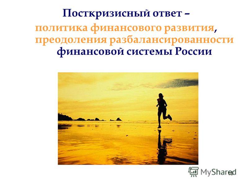 16 Посткризисный ответ – политика финансового развития, преодоления разбалансированности финансовой системы России