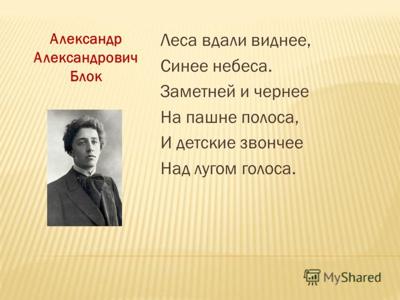 Александр Александрович Блок Леса вдали виднее, Синее небеса. Заметней и чернее На пашне полоса, И детские звончее Над лугом голоса.