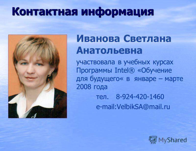 Иванова Светлана Анатольевна участвовала в учебных курсах Программы Intel® «Обучение для будущего« в январе – марте 2008 года тел. 8-924-420-1460 e-mail:VelbikSA@mail.ru Контактная информация