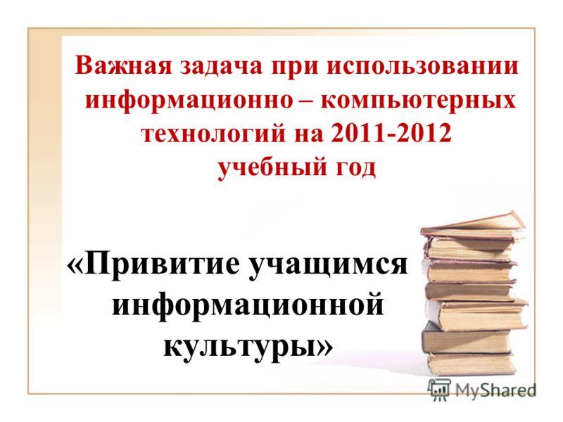 Важная задача при использовании информационно – компьютерных технологий на 2011-2012 учебный год «Привитие учащимся информационной культуры»