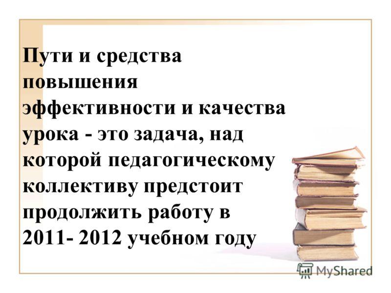 Пути и средства повышения эффективности и качества урока - это задача, над которой педагогическому коллективу предстоит продолжить работу в 2011- 2012 учебном году