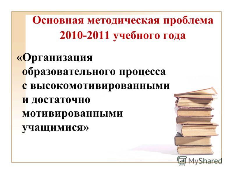 Основная методическая проблема 2010-2011 учебного года «Организация образовательного процесса с высокомотивированными и достаточно мотивированными учащимися»
