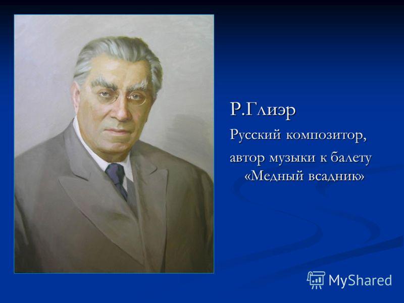 Р.Глиэр Русский композитор, автор музыки к балету «Медный всадник»