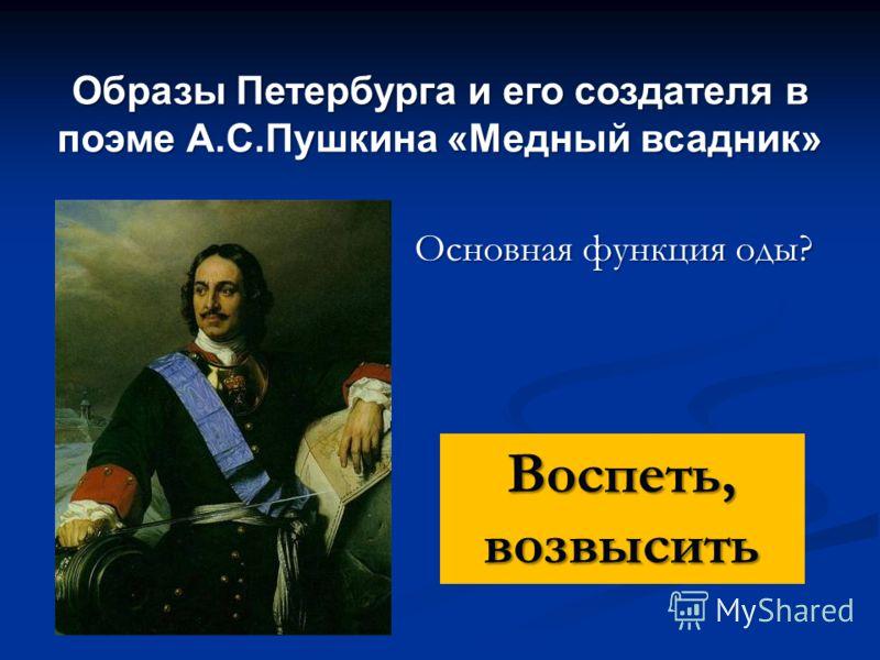 Образы Петербурга и его создателя в поэме А.С.Пушкина «Медный всадник» Основная функция оды? Воспеть, возвысить