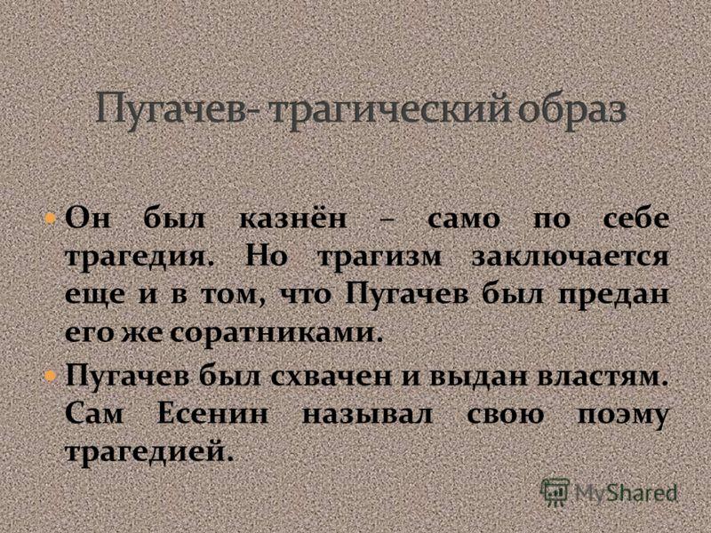 Он был казнён – само по себе трагедия. Но трагизм заключается еще и в том, что Пугачев был предан его же соратниками. Пугачев был схвачен и выдан властям. Сам Есенин называл свою поэму трагедией.