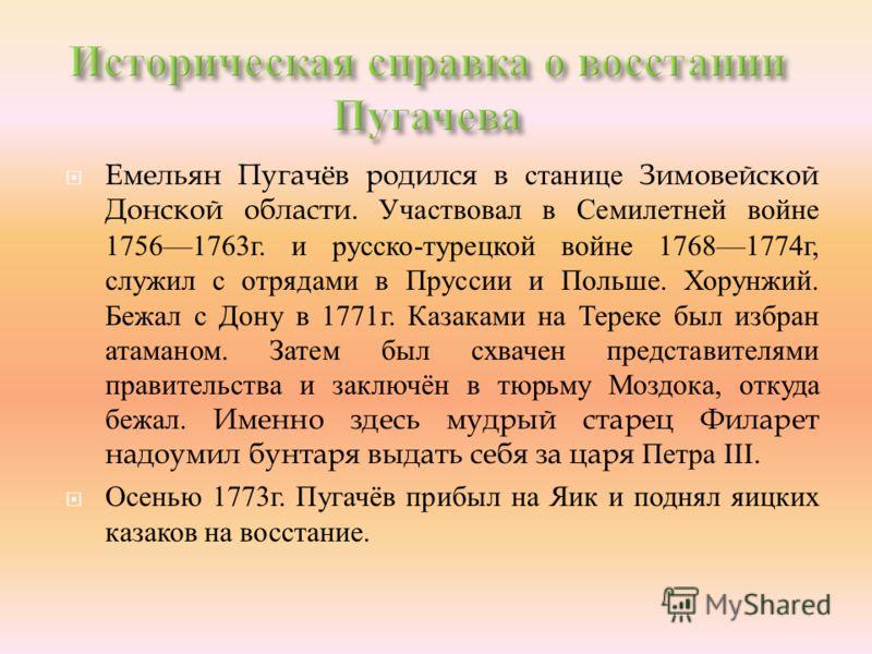 Емельян Пугачёв родился в станице Зимовейской Донской области. Участвовал в Семилетней войне 17561763 г. и русско - турецкой войне 17681774 г, служил с отрядами в Пруссии и Польше. Хорунжий. Бежал с Дону в 1771 г. Казаками на Тереке был избран атаман