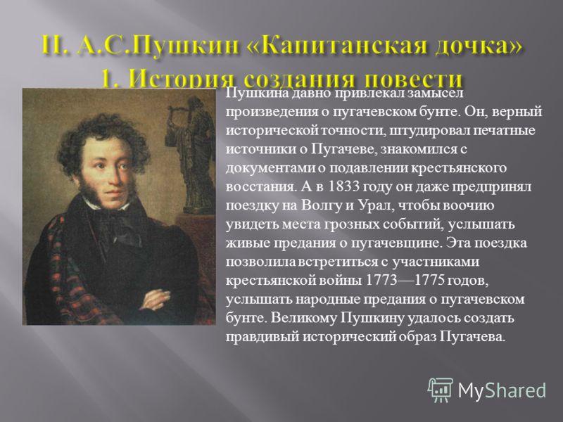 Пушкина давно привлекал замысел произведения о пугачевском бунте. Он, верный исторической точности, штудировал печатные источники о Пугачеве, знакомился с документами о подавлении крестьянского восстания. А в 1833 году он даже предпринял поездку на В