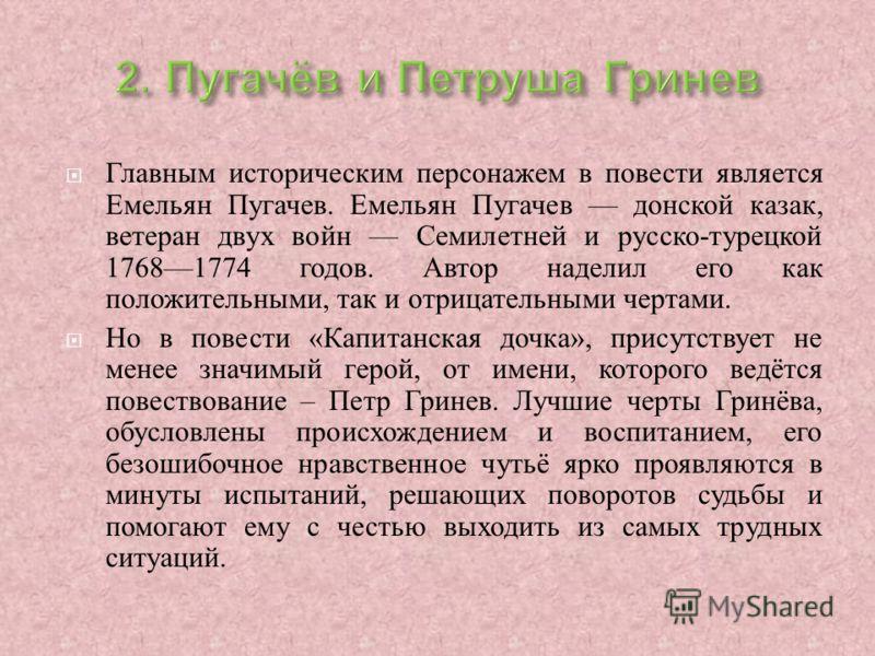 Главным историческим персонажем в повести является Емельян Пугачев. Емельян Пугачев донской казак, ветеран двух войн Семилетней и русско - турецкой 17681774 годов. Автор наделил его как положительными, так и отрицательными чертами. Но в повести « Кап