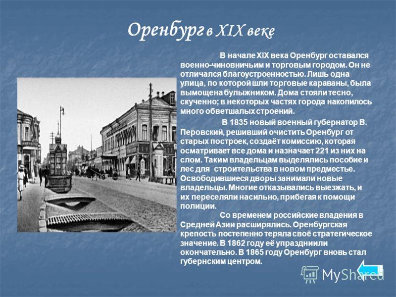 Оренбург в XIX веке В начале XIX века Оренбург оставался военно-чиновничьим и торговым городом. Он не отличался благоустроенностью. Лишь одна улица, по которой шли торговые караваны, была вымощена булыжником. Дома стояли тесно, скученно; в некоторых