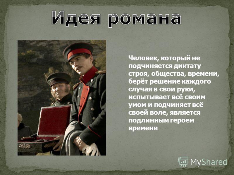 Человек, который не подчиняется диктату строя, общества, времени, берёт решение каждого случая в свои руки, испытывает всё своим умом и подчиняет всё своей воле, является подлинным героем времени