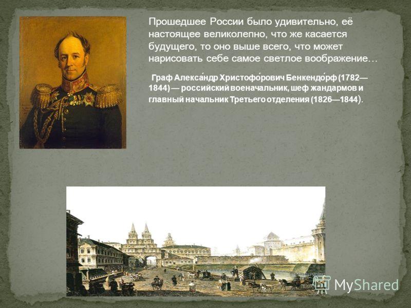 Прошедшее России было удивительно, её настоящее великолепно, что же касается будущего, то оно выше всего, что может нарисовать себе самое светлое воображение… Граф Алекса́ндр Христофо́рович Бенкендо́рф (1782 1844) российский военачальник, шеф жандарм