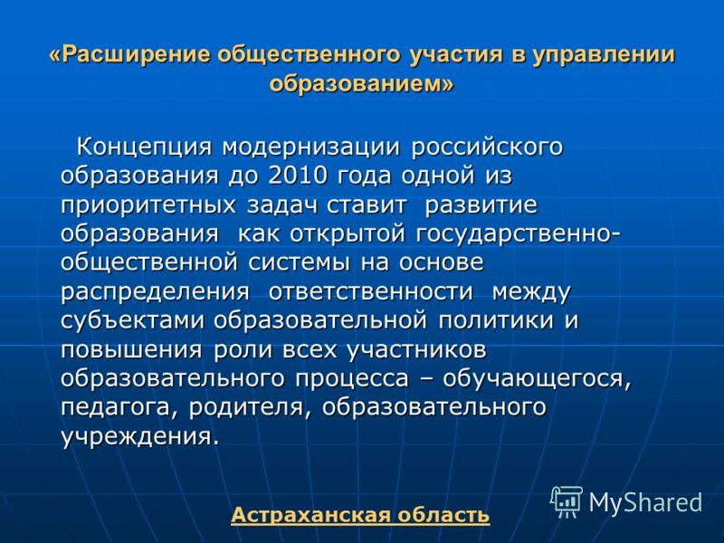 «Расширение общественного участия в управлении образованием» Концепция модернизации российского образования до 2010 года одной из приоритетных задач ставит развитие образования как открытой государственно- общественной системы на основе распределения