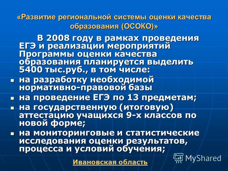 «Развитие региональной системы оценки качества образования (ОСОКО)» Ивановская область В 2008 году в рамках проведения ЕГЭ и реализации мероприятий Программы оценки качества образования планируется выделить 5400 тыс.руб., в том числе: В 2008 году в р