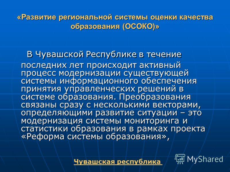«Развитие региональной системы оценки качества образования (ОСОКО)» В Чувашской Республике в течение последних лет происходит активный процесс модернизации существующей системы информационного обеспечения принятия управленческих решений в системе обр