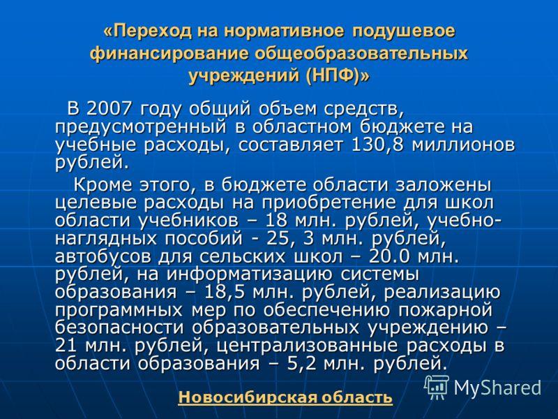 «Переход на нормативное подушевое финансирование общеобразовательных учреждений (НПФ)» В 2007 году общий объем средств, предусмотренный в областном бюджете на учебные расходы, составляет 130,8 миллионов рублей. В 2007 году общий объем средств, предус
