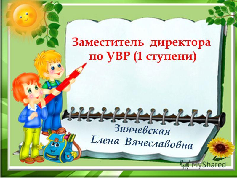 Зинчевская Елена Вячеславовна Заместитель директора по УВР (1 ступени)
