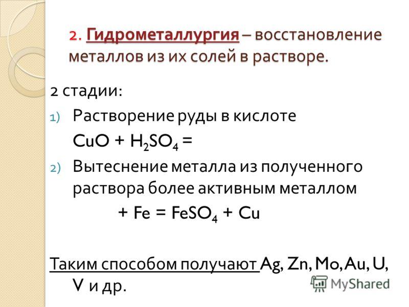 2. Гидрометаллургия – восстановление металлов из их солей в растворе. 2 стадии : 1) Растворение руды в кислоте CuO + H 2 SO 4 = 2) Вытеснение металла из полученного раствора более активным металлом + Fe = FeSO 4 + Cu Таким способом получают Ag, Zn, M