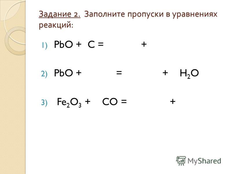 Задание 2. Заполните пропуски в уравнениях реакций : 1) PbO + C = + 2) PbO + = + H 2 O 3) Fe 2 O 3 + CO = +