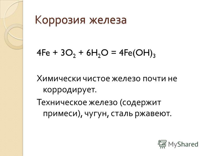 Коррозия железа 4Fe + 3O 2 + 6H 2 O = 4Fe(OH) 3 Химически чистое железо почти не корродирует. Техническое железо ( содержит примеси ), чугун, сталь ржавеют.