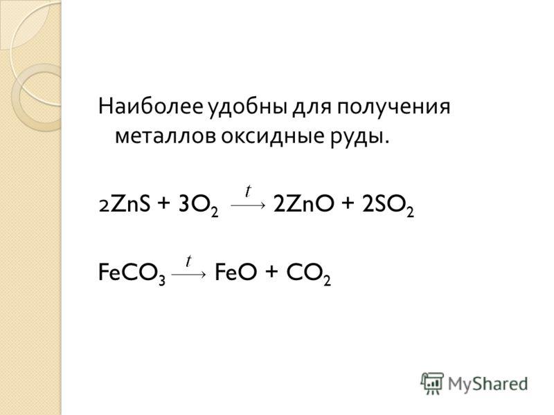 Наиболее удобны для получения металлов оксидные руды. 2ZnS + 3O 2 2ZnO + 2SO 2 FeCO 3 FeO + CO 2