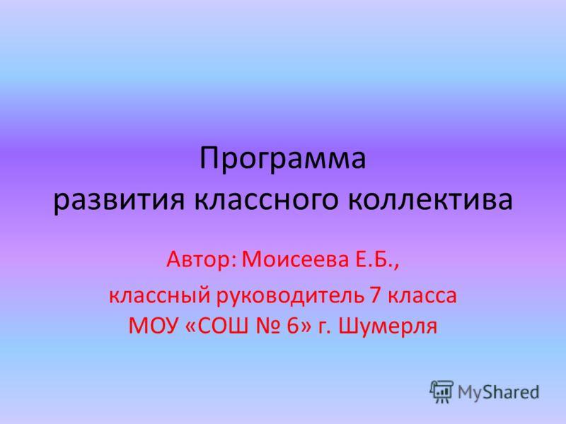 Программа развития классного коллектива Автор: Моисеева Е.Б., классный руководитель 7 класса МОУ «СОШ 6» г. Шумерля