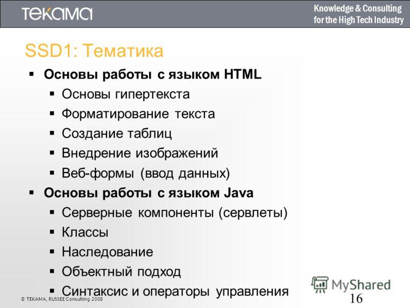 Knowledge & Consulting for the High Tech Industry 16 SSD1: Тематика Основы работы с языком HTML Основы гипертекста Форматирование текста Создание таблиц Внедрение изображений Веб-формы (ввод данных) Основы работы с языком Java Серверные компоненты (с