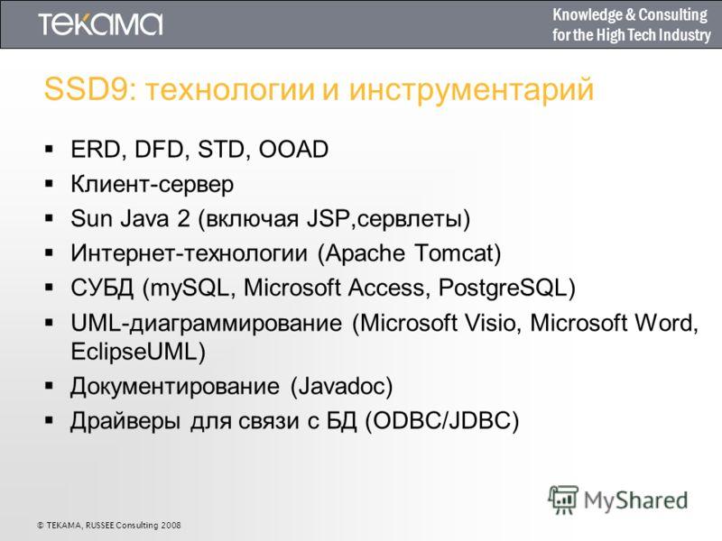 Knowledge & Consulting for the High Tech Industry © TEKAMA, RUSSEE Consulting 2008 SSD9: технологии и инструментарий ERD, DFD, STD, OOAD Клиент-сервер Sun Java 2 (включая JSP,сервлеты) Интернет-технологии (Apache Tomcat) СУБД (mySQL, Microsoft Access