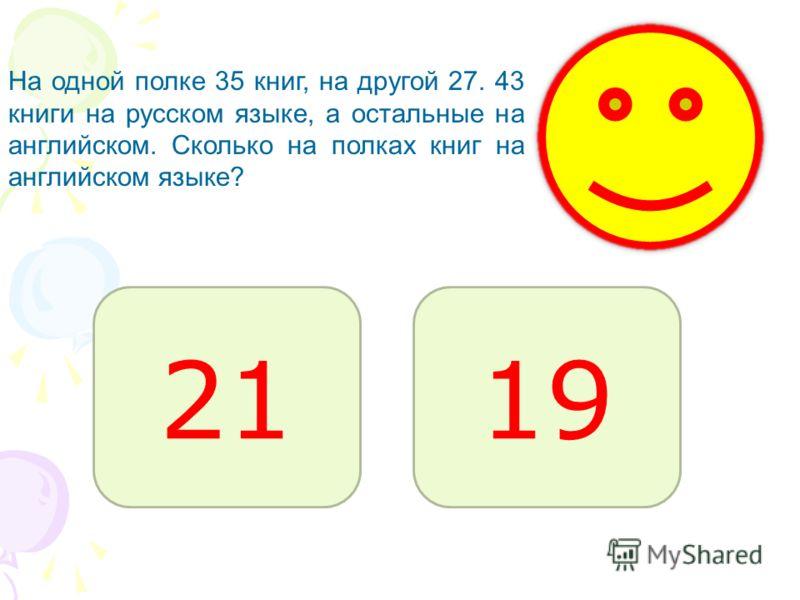 2119 На одной полке 35 книг, на другой 27. 43 книги на русском языке, а остальные на английском. Сколько на полках книг на английском языке?