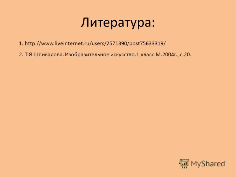 Литература: 1. http://www.liveinternet.ru/users/2571390/post75633319/ 2. Т.Я Шпикалова. Изобразительное искусство.1 класс.М.2004г., с.20.