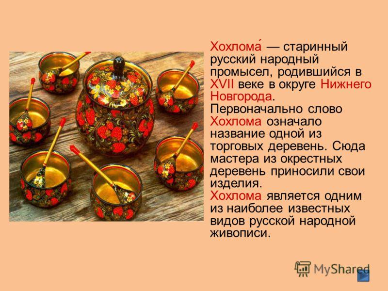 Хохлома́ старинный русский народный промысел, родившийся в XVII веке в округе Нижнего Новгорода. Первоначально слово Хохлома означало название одной из торговых деревень. Сюда мастера из окрестных деревень приносили свои изделия. Хохлома является одн