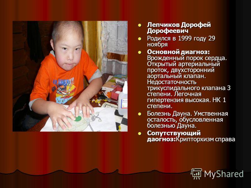 Лепчиков Дорофей Дорофеевич Лепчиков Дорофей Дорофеевич Родился в 1999 году 29 ноября Родился в 1999 году 29 ноября Основной диагноз: Врожденный порок сердца. Открытый артериальный проток, двухсторонний аортальный клапан. Недостаточность трикуспидаль