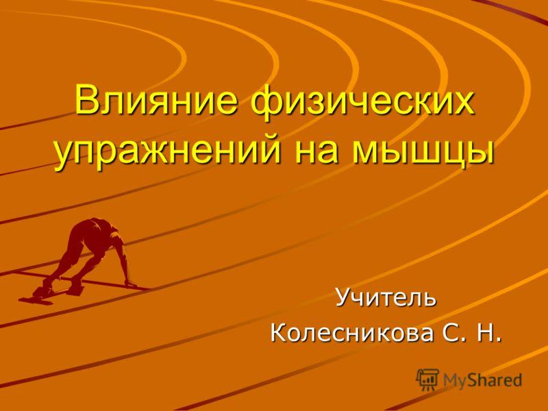 Влияние физических упражнений на мышцы Учитель Колесникова С. Н.