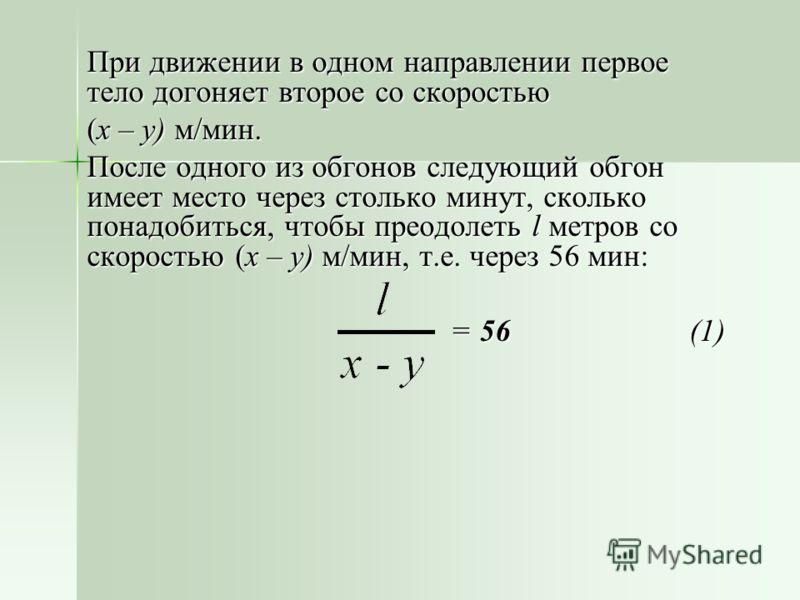 При движении в одном направлении первое тело догоняет второе со скоростью (x – y) м/мин. После одного из обгонов следующий обгон имеет место через столько минут, сколько понадобиться, чтобы преодолеть l метров со скоростью (x – y) м/мин, т.е. через 5