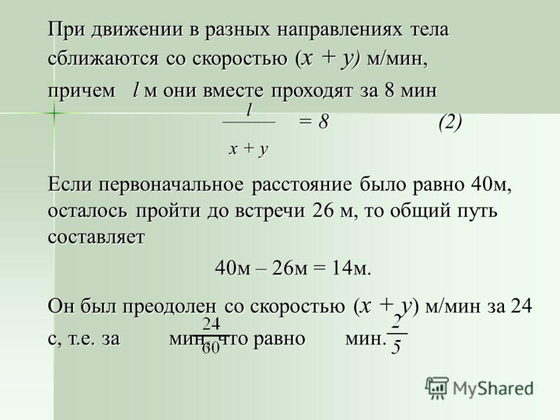 При движении в разных направлениях тела сближаются со скоростью ( x + y ) м/мин, причем l м они вместе проходят за 8 мин = 8 (2) = 8 (2) Если первоначальное расстояние было равно 40м, осталось пройти до встречи 26 м, то общий путь составляет 40м – 26