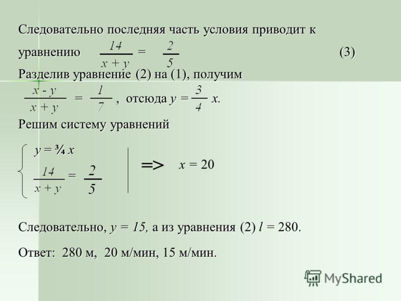 Следовательно последняя часть условия приводит к уравнению = (3) Разделив уравнение (2) на (1), получим =, отсюда у = х. =, отсюда у = х. Решим систему уравнений у = ¾ х у = ¾ х = Следовательно, у = 15, а из уравнения (2) l = 280. Ответ: 280 м, 20 м/