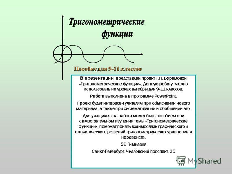 В презентации представлен проект Т.П. Ефремовой «Тригонометрические функции». Данную работу можно использовать на уроках алгебры для 9-11 классов. Работа выполнена в прoграмме PowerPoint. Проект будет интересен учителям при объяснении нового материал
