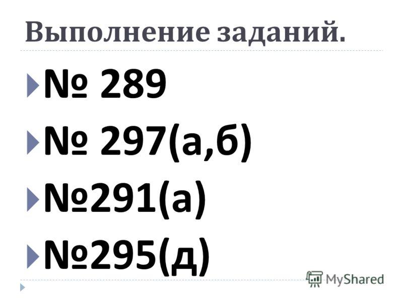 Выполнение заданий. 289 297( а, б ) 291( а ) 295( д )