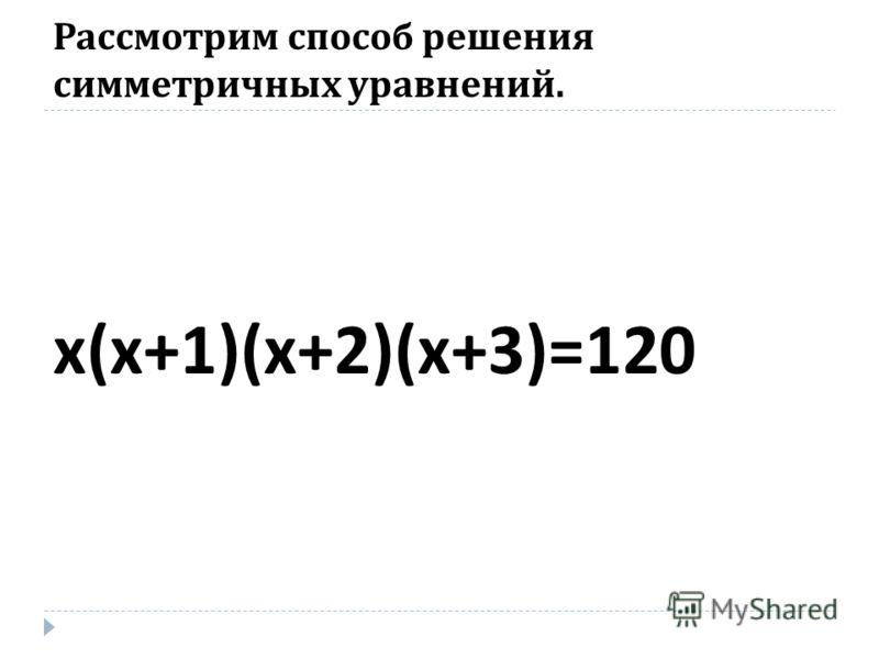 Рассмотрим способ решения симметричных уравнений. х ( х +1)( х +2)( х +3)=120