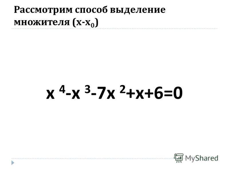 Рассмотрим способ выделение множителя ( х - х 0 ) х 4 - х 3 -7 х 2 + х +6=0