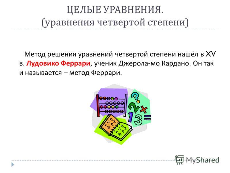 ЦЕЛЫЕ УРАВНЕНИЯ. ( уравнения четвертой степени ) Метод решения уравнений четвертой степени нашёл в XV в. Лудовико Феррари, ученик Джерола - мо Кардано. Он так и называется – метод Феррари.