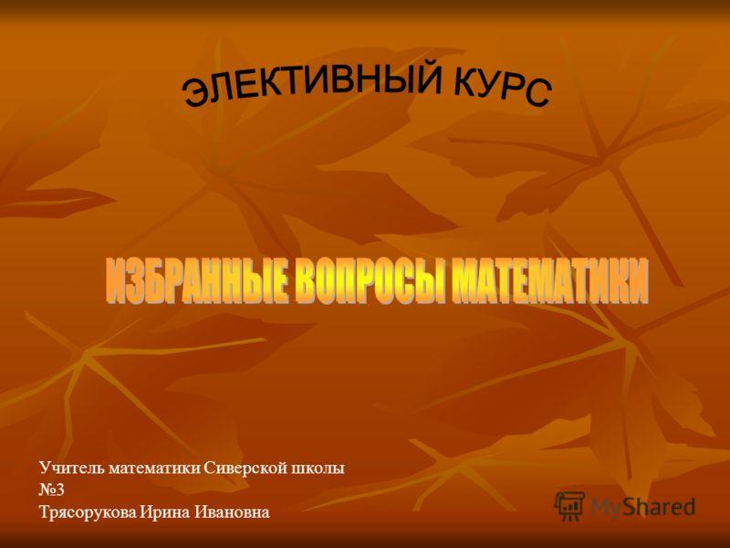 Учитель математики Сиверской школы 3 Трясорукова Ирина Ивановна