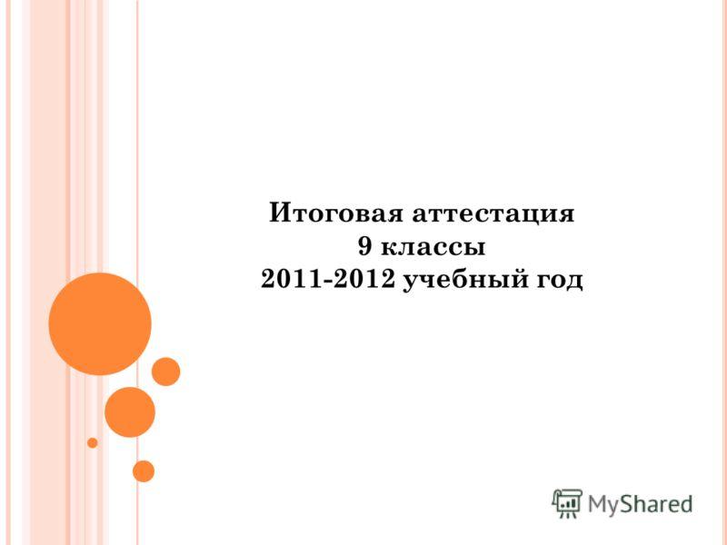 Итоговая аттестация 9 классы 2011-2012 учебный год