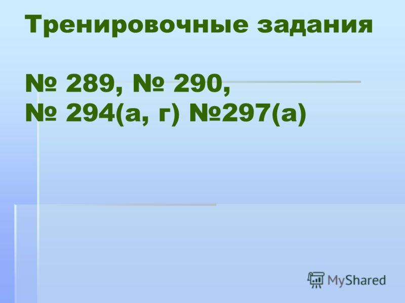 Тренировочные задания 289, 290, 294(а, г) 297(а)