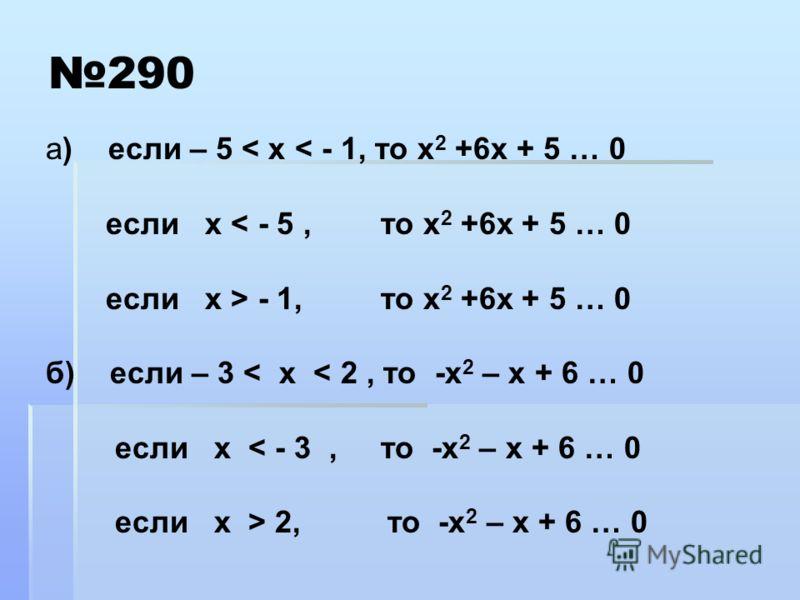 290 а) если – 5 < х < - 1, то х 2 +6х + 5 … 0 если х < - 5, то х 2 +6х + 5 … 0 если х > - 1, то х 2 +6х + 5 … 0 б) если – 3 < х < 2, то -х 2 – х + 6 … 0 если х < - 3, то -х 2 – х + 6 … 0 если х > 2, то -х 2 – х + 6 … 0