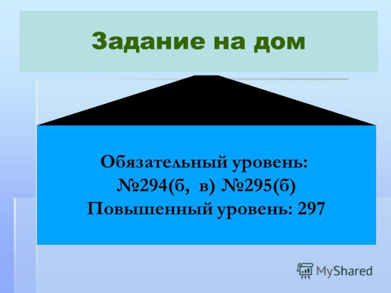 Задание на дом Обязательный уровень: 294(б, в) 295(б) Повышенный уровень: 297