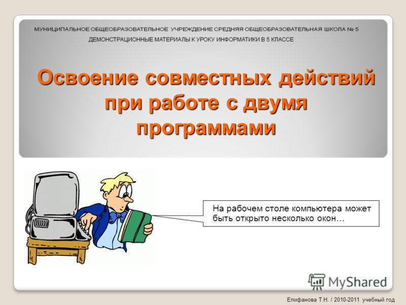 Освоение совместных действий при работе с двумя программами На рабочем столе компьютера может быть открыто несколько окон… Епифанова Т.Н. / 2010-2011 учебный год