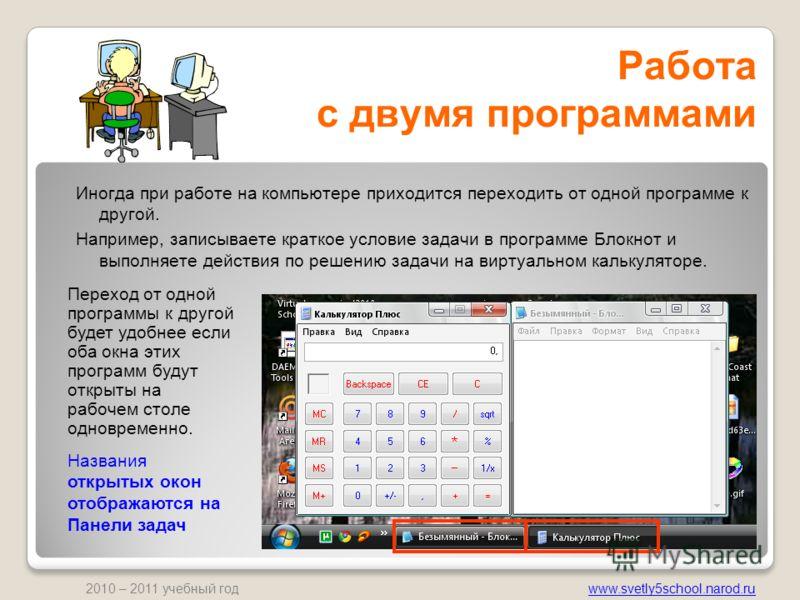 www.svetly5school.narod.ru 2010 – 2011 учебный год Работа с двумя программами Иногда при работе на компьютере приходится переходить от одной программе к другой. Например, записываете краткое условие задачи в программе Блокнот и выполняете действия по