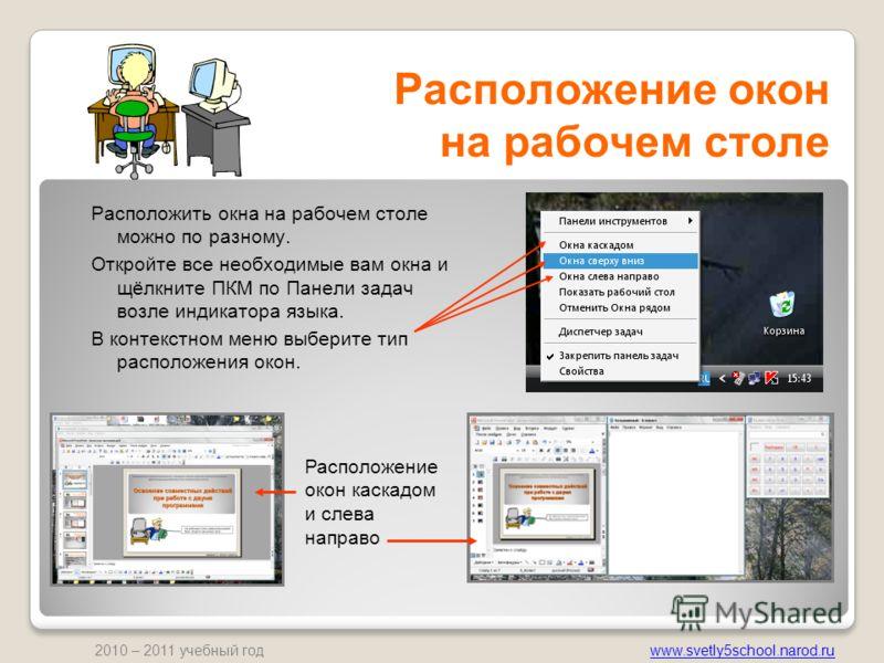 www.svetly5school.narod.ru 2010 – 2011 учебный год Расположение окон на рабочем столе Расположить окна на рабочем столе можно по разному. Откройте все необходимые вам окна и щёлкните ПКМ по Панели задач возле индикатора языка. В контекстном меню выбе